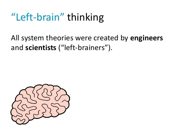 """Left-brain"" thinking All system theories were created by engineers and scientists (""left-brainers"")."