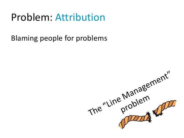 Problem: Attribution Blaming people for problems