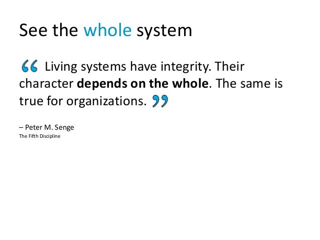 See the whole system Living systems have integrity. Their character depends on the whole. The same is true for organizatio...