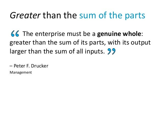 Greater than the sum of the parts The enterprise must be a genuine whole: greater than the sum of its parts, with its outp...