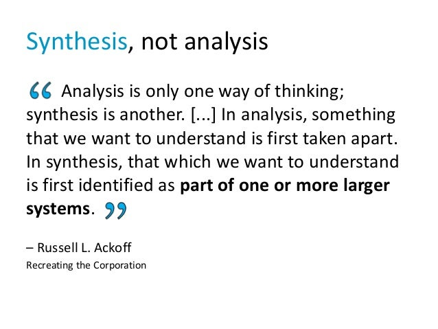 Synthesis, not analysis Analysis is only one way of thinking; synthesis is another. [...] In analysis, something that we w...