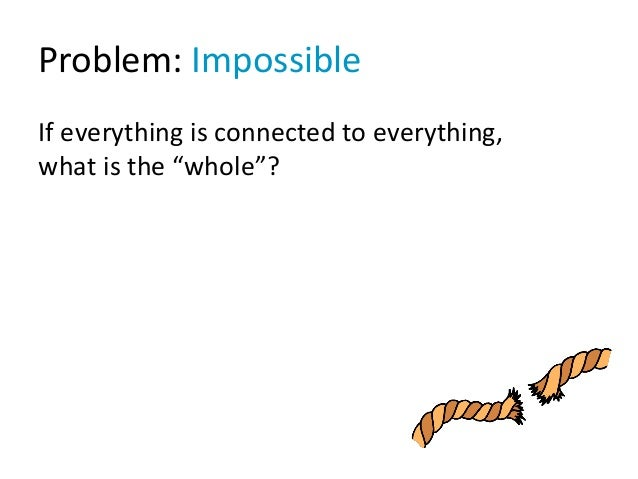 "Problem: Impossible If everything is connected to everything, what is the ""whole""?"