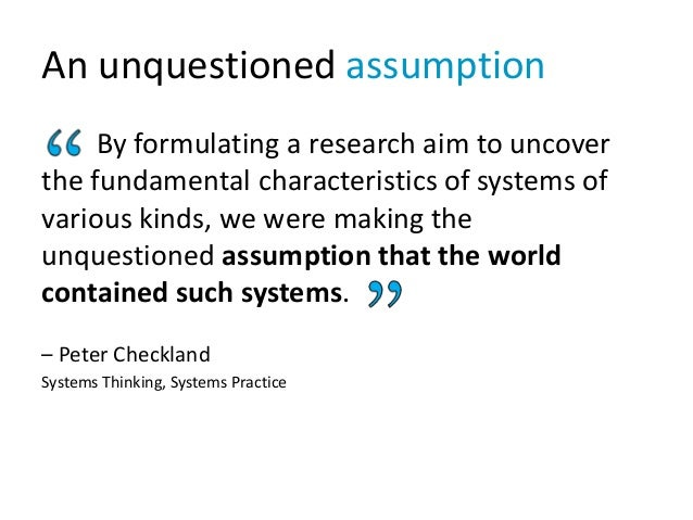 An unquestioned assumption By formulating a research aim to uncover the fundamental characteristics of systems of various ...