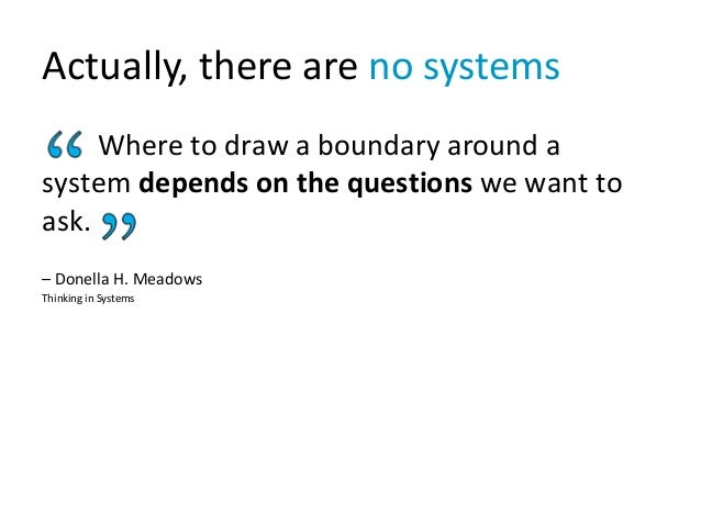 Actually, there are no systems Where to draw a boundary around a system depends on the questions we want to ask. – Donella...