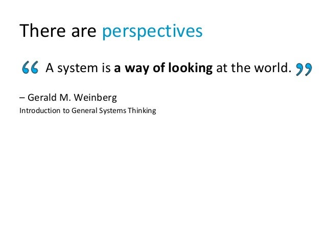 There are perspectives A system is a way of looking at the world. – Gerald M. Weinberg Introduction to General Systems Thi...