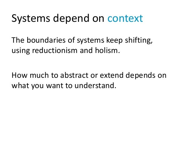 Systems depend on context The boundaries of systems keep shifting, using reductionism and holism. How much to abstract or ...