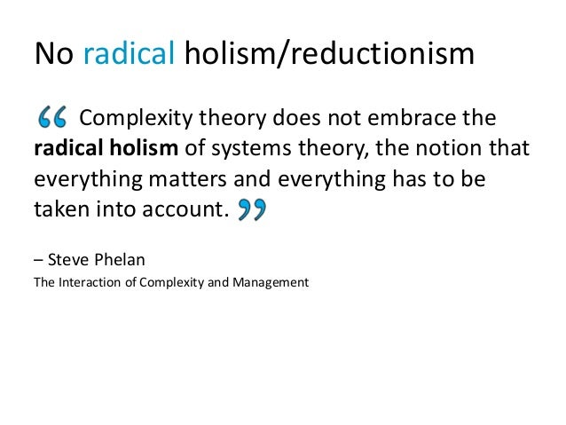 No radical holism/reductionism Complexity theory does not embrace the radical holism of systems theory, the notion that ev...