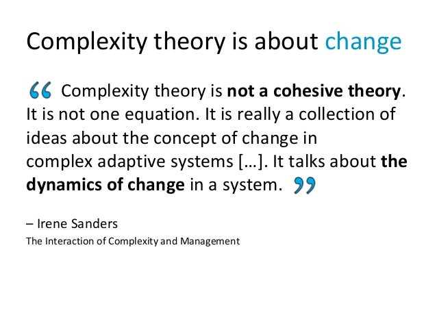 Complexity theory is about change Complexity theory is not a cohesive theory. It is not one equation. It is really a colle...