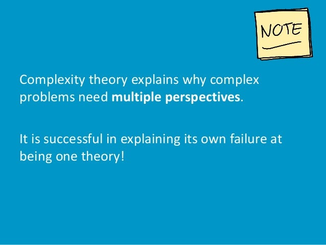 Complexity theory explains why complex problems need multiple perspectives. It is successful in explaining its own failure...