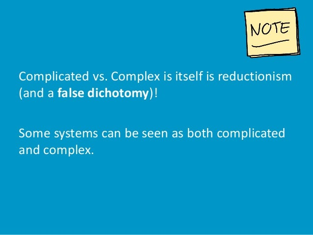 Complicated vs. Complex is itself is reductionism (and a false dichotomy)! Some systems can be seen as both complicated an...