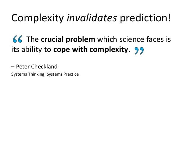 Complexity invalidates prediction! The crucial problem which science faces is its ability to cope with complexity. – Peter...