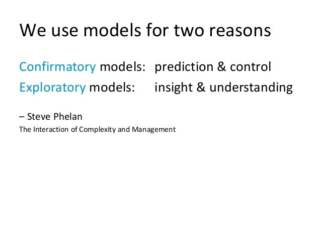 We use models for two reasons Confirmatory models: prediction & control Exploratory models: insight & understanding – Stev...
