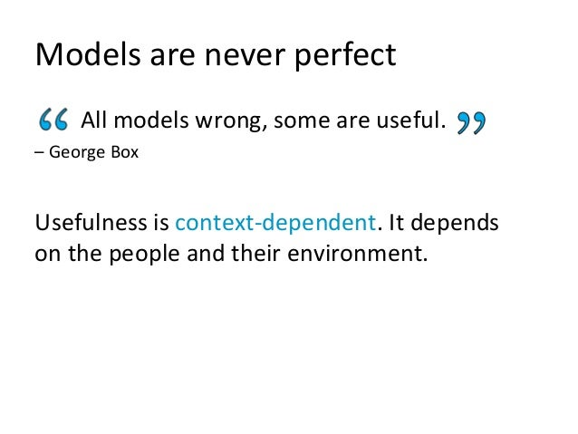 Models are never perfect All models wrong, some are useful. – George Box Usefulness is context-dependent. It depends on th...