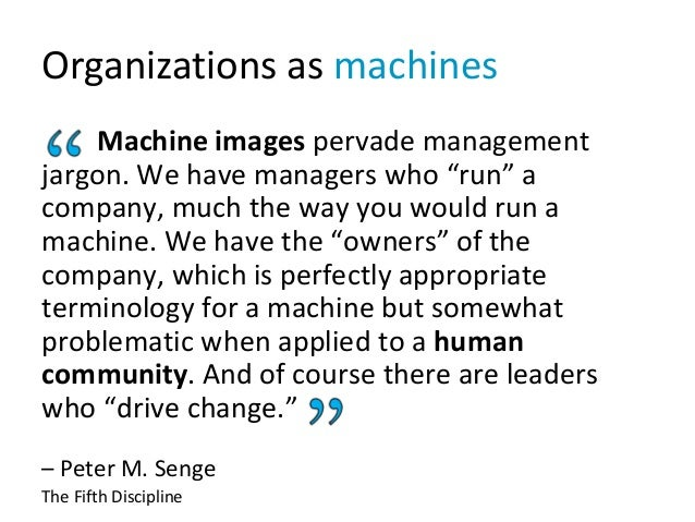 "Organizations as machines Machine images pervade management jargon. We have managers who ""run"" a company, much the way you..."