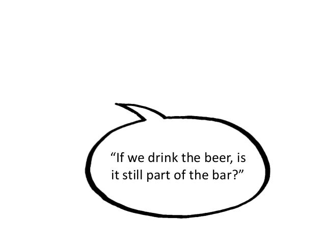 """""""If we drink the beer, is it still part of the bar?"""""""