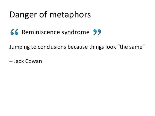 "Danger of metaphors Reminiscence syndrome Jumping to conclusions because things look ""the same"" – Jack Cowan"