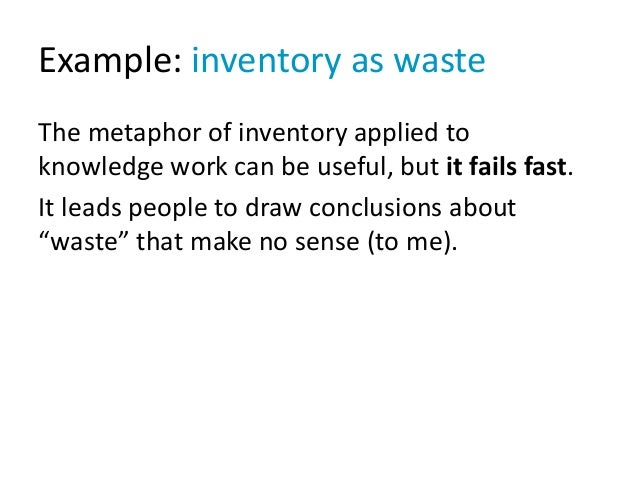 Example: inventory as waste The metaphor of inventory applied to knowledge work can be useful, but it fails fast. It leads...