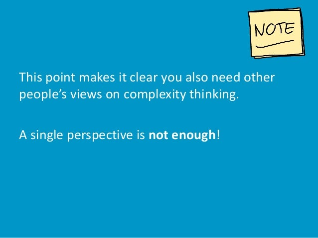 This point makes it clear you also need other people's views on complexity thinking. A single perspective is not enough!