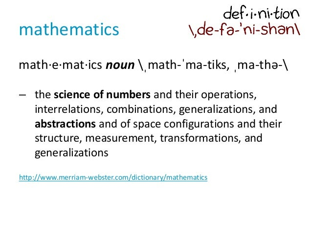 mathematics math·e·mat·ics noun ˌmath-ˈma-tiks, ˌma-thə- – the science of numbers and their operations, interrelations, co...