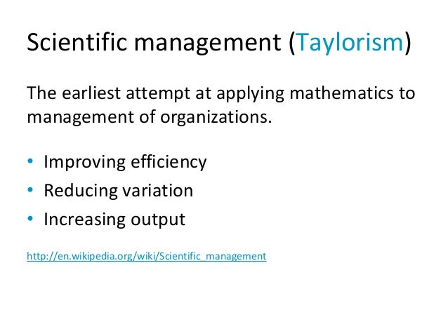 Scientific management (Taylorism) The earliest attempt at applying mathematics to management of organizations. • Improving...