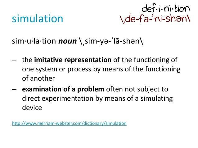 simulation sim·u·la·tion noun ˌsim-yə-ˈlā-shən – the imitative representation of the functioning of one system or process ...