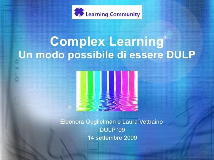 Complex Learning Un modo possibile di essere DULP Eleonora Guglielman e Laura Vettraino  DULP '09 14 settembre 2009
