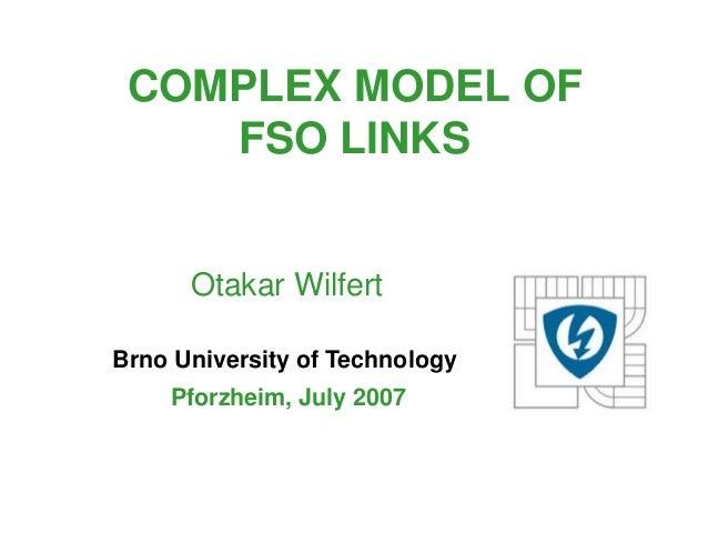 COMPLEX MODEL OF    FSO LINKS      Otakar WilfertBrno University of Technology    Pforzheim, July 2007