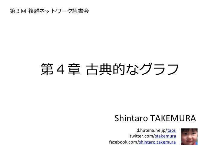 第3回 複雑ネットワーク読書会      第4章 古典的なグラフ                     Shintaro TAKEMURA                           d.hatena.ne.jp/taos...