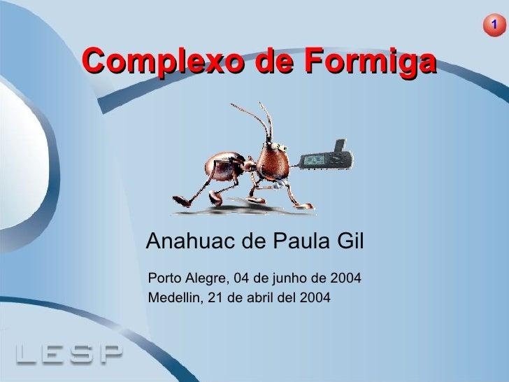 Complexo de Formiga Anahuac de Paula Gil Porto Alegre, 04 de junho de 2004 Medellin, 21 de abril del 2004