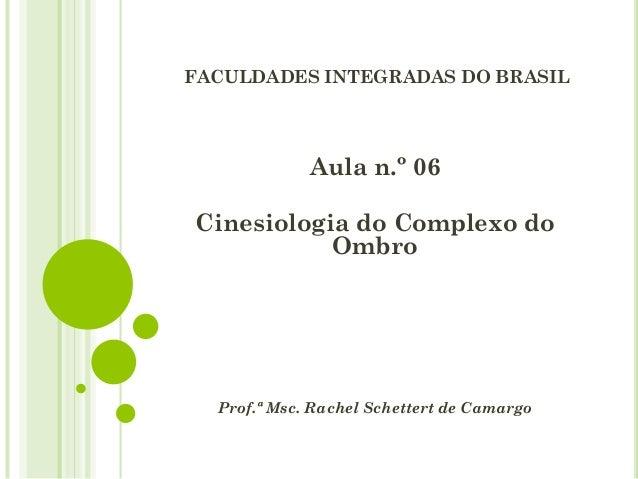 FACULDADES INTEGRADAS DO BRASIL Aula n.º 06 Cinesiologia do Complexo do Ombro Prof.ª Msc. Rachel Schettert de Camargo