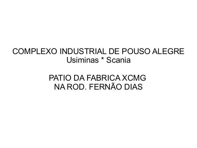 COMPLEXO INDUSTRIAL DE POUSO ALEGRE           Usiminas * Scania       PATIO DA FABRICA XCMG        NA ROD. FERNÃO DIAS