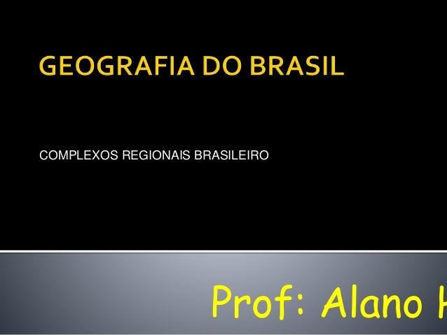 COMPLEXOS REGIONAIS BRASILEIRO Prof: Alano H