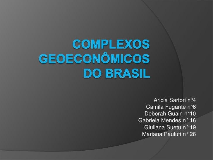 Complexos Geoeconômicosdo Brasil <br />Aricia Sartori n°4<br />Camila Fugante n°6<br />Deborah Guain n°10<br />Gabriela Me...