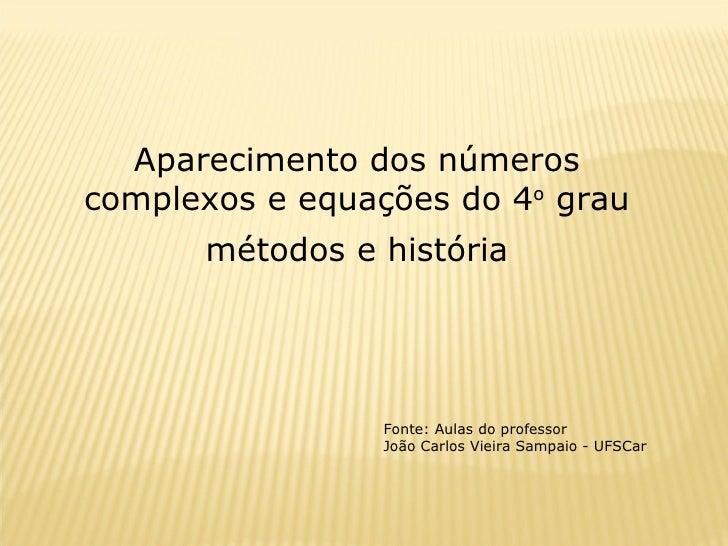 Aparecimento dos números complexos e equações do 4 o  grau métodos e história Fonte: Aulas do professor João Carlos Vieira...