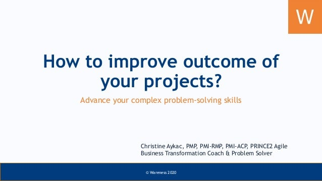 How to improve outcome of your projects? Advance your complex problem-solving skills Christine Aykac, PMP, PMI-RMP, PMI-AC...