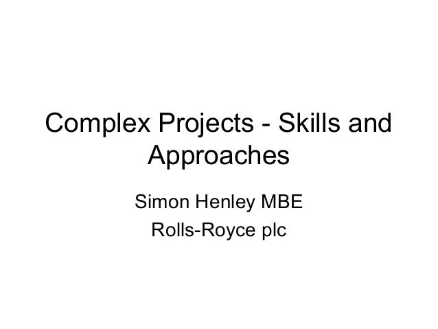 Complex Projects - Skills and Approaches Simon Henley MBE Rolls-Royce plc