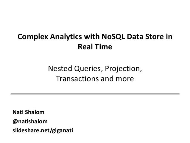 Complex Analytics with NoSQL Data Store in  Real Time  Nested Queries, Projection,  Transactions and more  Nati Shalom  @n...