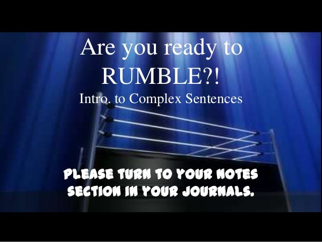 Are you ready to    RUMBLE?!  Intro. to Complex SentencesPlease turn to your Notessection in your journals.