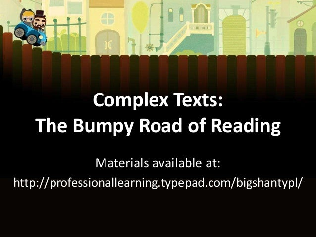 Complex Texts: The Bumpy Road of Reading Materials available at: http://professionallearning.typepad.com/bigshantypl/