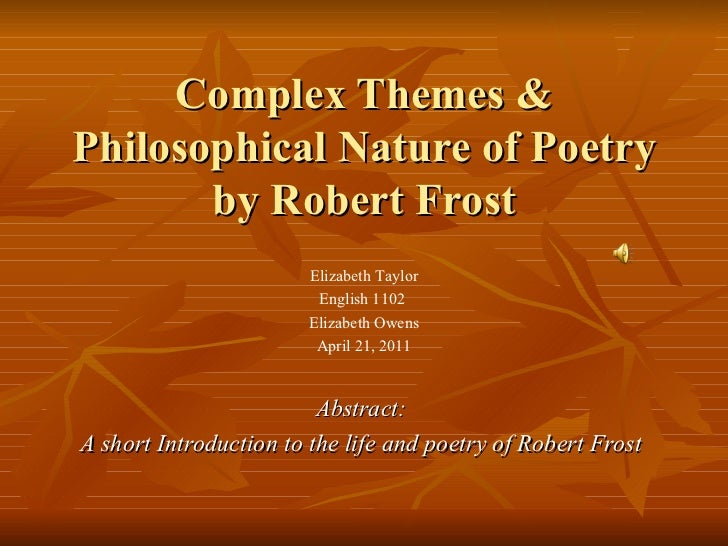 Complex Themes & Philosophical Nature of Poetry by Robert Frost Abstract: A short Introduction to the life and poetry of R...