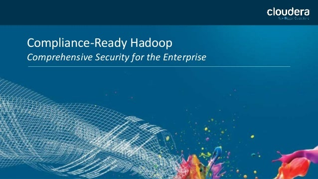 Compliance-Ready Hadoop Comprehensive Security for the Enterprise
