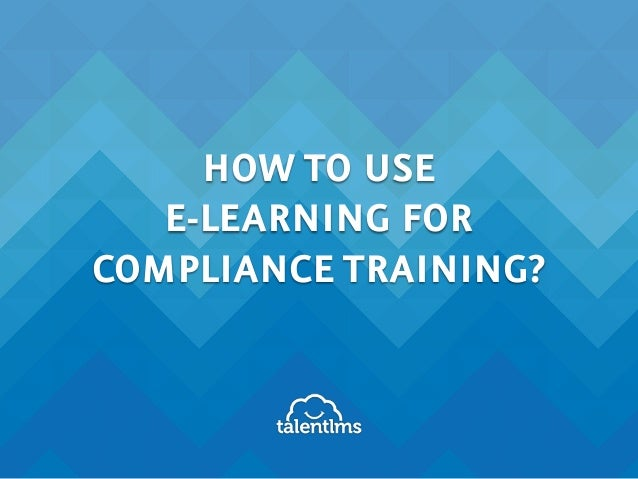 HOW TO USE E-LEARNING FOR COMPLIANCE TRAINING?