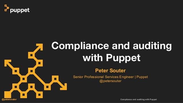 Compliance and auditing with Puppet@petersouter Peter Souter Senior Professional Services Engineer | Puppet @petersouter C...