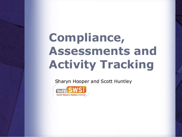 Compliance, Assessments and Activity Tracking Sharyn Hooper and Scott Huntley