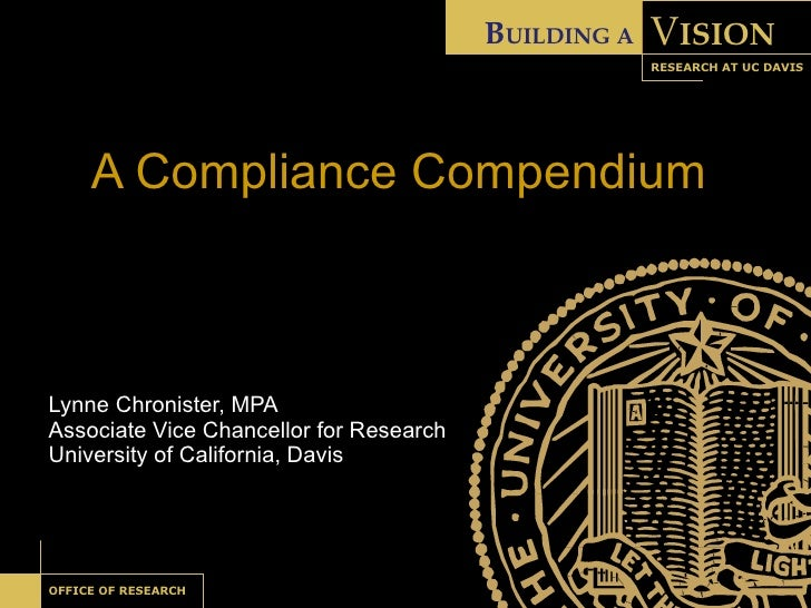 A Compliance Compendium Lynne Chronister, MPA Associate Vice Chancellor for Research University of California, Davis