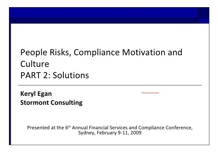People Risks, Compliance Motivation and Culture PART 2: Solutions Keryl Egan  Stormont Consulting  Presented at the 6 th  ...