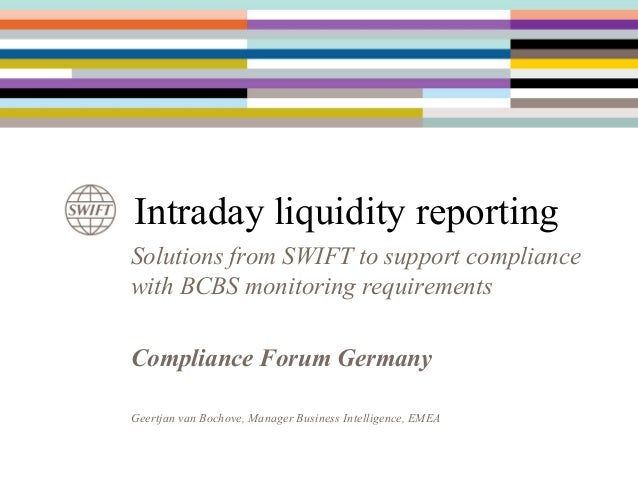 Intraday liquidity reporting Solutions from SWIFT to support compliance with BCBS monitoring requirements Compliance Forum...