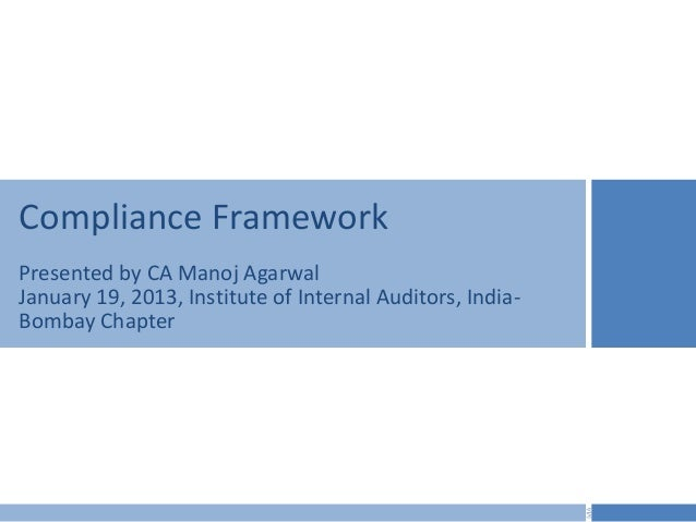 Compliance FrameworkPresented by CA Manoj AgarwalJanuary 19, 2013, Institute of Internal Auditors, India-Bombay Chapter