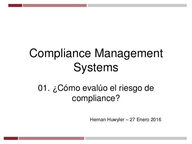 Compliance Management Systems 01. ¿Cómo evalúo el riesgo de compliance? Hernan Huwyler – 27 Enero 2016