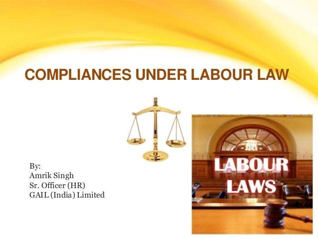 COMPLIANCES UNDER LABOUR LAW  By:  Amrik Singh  Sr. Officer (HR)  GAIL (India) Limited